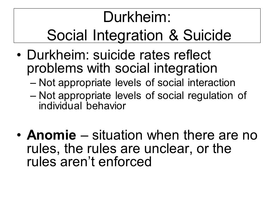 Durkheim: Social Integration & Suicide Durkheim: suicide rates reflect problems with social integration –Not appropriate levels of social interaction –Not appropriate levels of social regulation of individual behavior Anomie – situation when there are no rules, the rules are unclear, or the rules aren't enforced