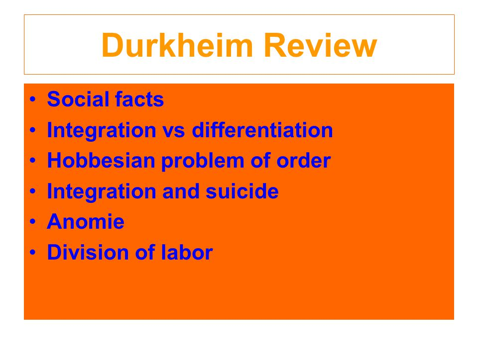Durkheim Review Social facts Integration vs differentiation Hobbesian problem of order Integration and suicide Anomie Division of labor