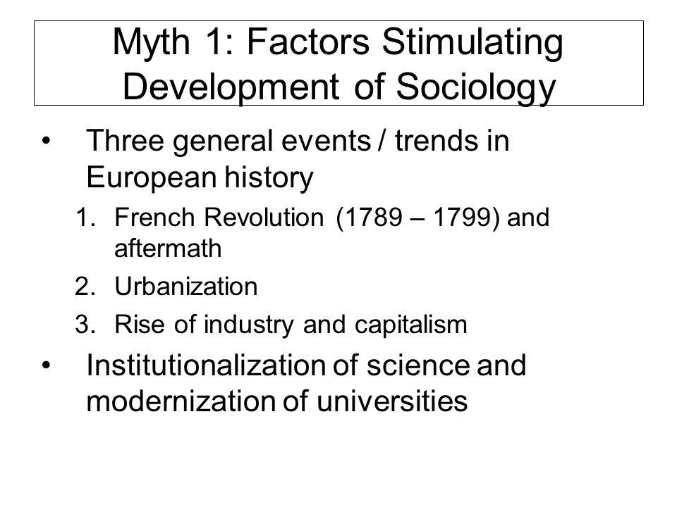 Myth 1: The Challenges Dramatic events of 19 th century challenged intellectuals to explain those events Dramatic events of 19 th century challenged activists to do something Most important early sociologists did both explanation and activism