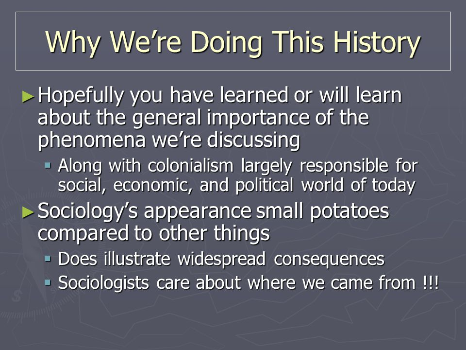 Why We're Doing This History ► Hopefully you have learned or will learn about the general importance of the phenomena we're discussing  Along with colonialism largely responsible for social, economic, and political world of today ► Sociology's appearance small potatoes compared to other things  Does illustrate widespread consequences  Sociologists care about where we came from !!!