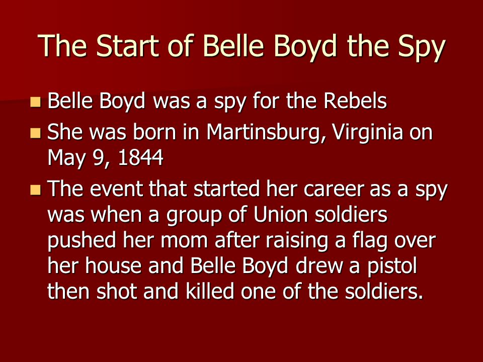 The Start of Belle Boyd the Spy Belle Boyd was a spy for the Rebels Belle Boyd was a spy for the Rebels She was born in Martinsburg, Virginia on May 9