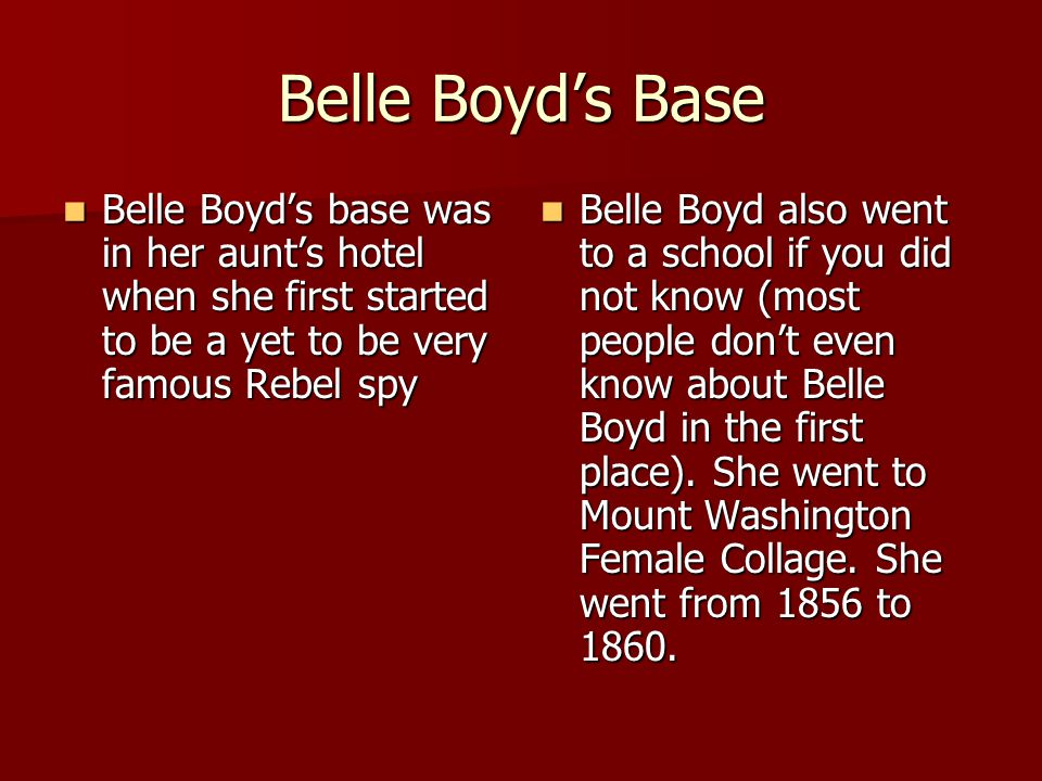 Belle Boyd's Base Belle Boyd's base was in her aunt's hotel when she first started to be a yet to be very famous Rebel spy Belle Boyd's base was in he