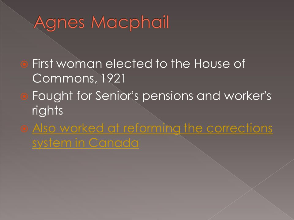  First woman elected to the House of Commons, 1921  Fought for Senior's pensions and worker's rights  Also worked at reforming the corrections syst