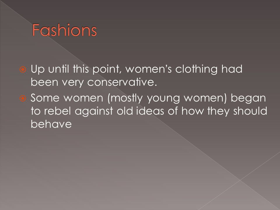  Up until this point, women's clothing had been very conservative.  Some women (mostly young women) began to rebel against old ideas of how they sho