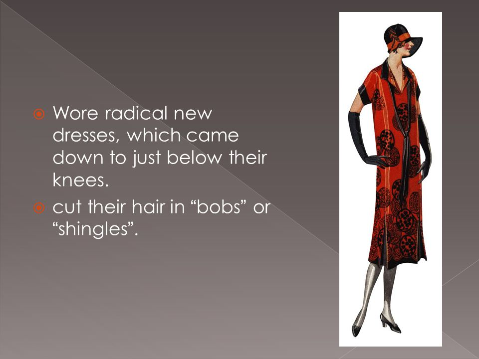 " Wore radical new dresses, which came down to just below their knees.  cut their hair in ""bobs"" or ""shingles""."