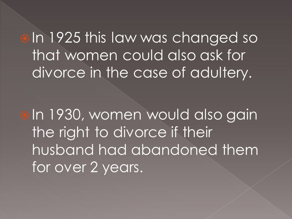  In 1925 this law was changed so that women could also ask for divorce in the case of adultery.  In 1930, women would also gain the right to divorce