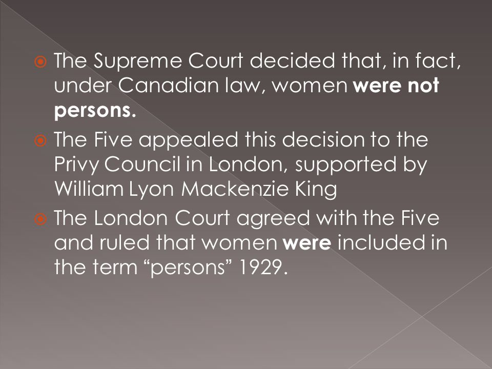  The Supreme Court decided that, in fact, under Canadian law, women were not persons.  The Five appealed this decision to the Privy Council in Londo