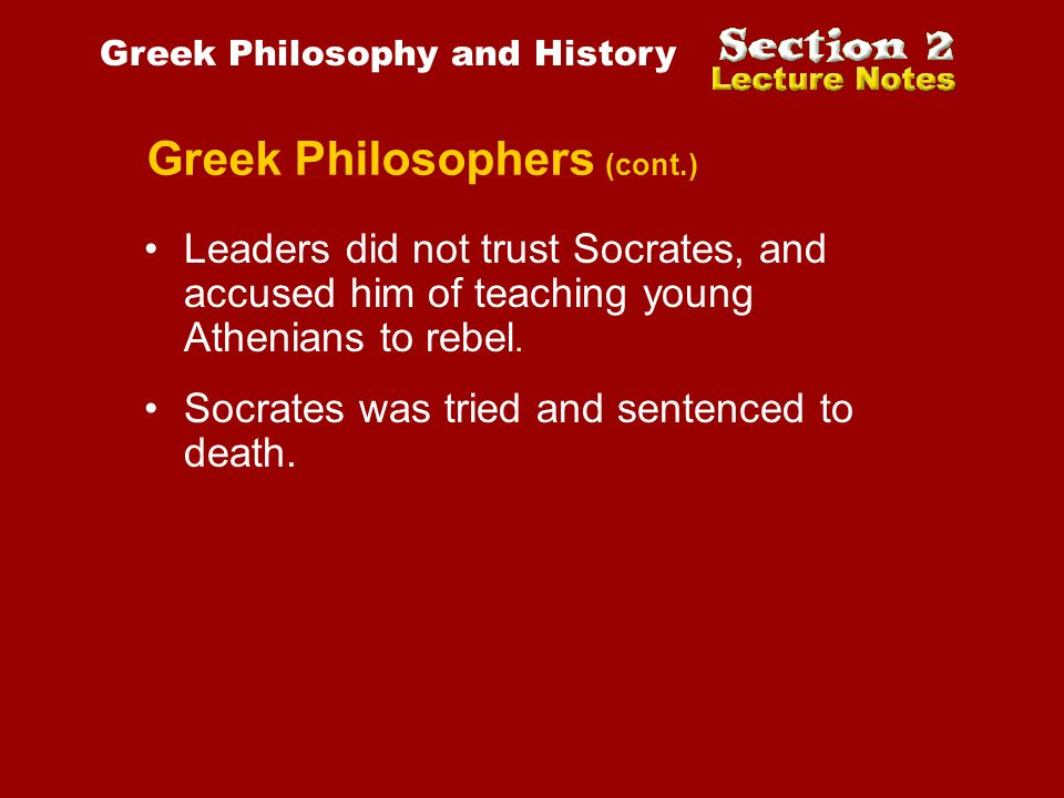 Greek Philosophers (cont.) Socrates was tried and sentenced to death. Greek Philosophy and History Leaders did not trust Socrates, and accused him of