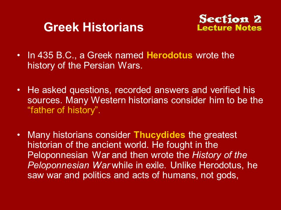 Greek Historians In 435 B.C., a Greek named Herodotus wrote the history of the Persian Wars. He asked questions, recorded answers and verified his sou