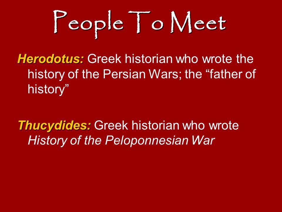 "People To Meet Herodotus: Herodotus: Greek historian who wrote the history of the Persian Wars; the ""father of history"" Thucydides: Thucydides: Greek"