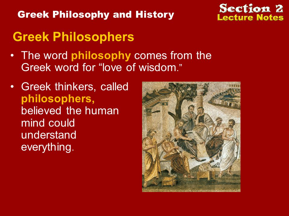 Greek Philosophers Greek thinkers, called philosophers, believed the human mind could understand everything. The word philosophy comes from the Greek