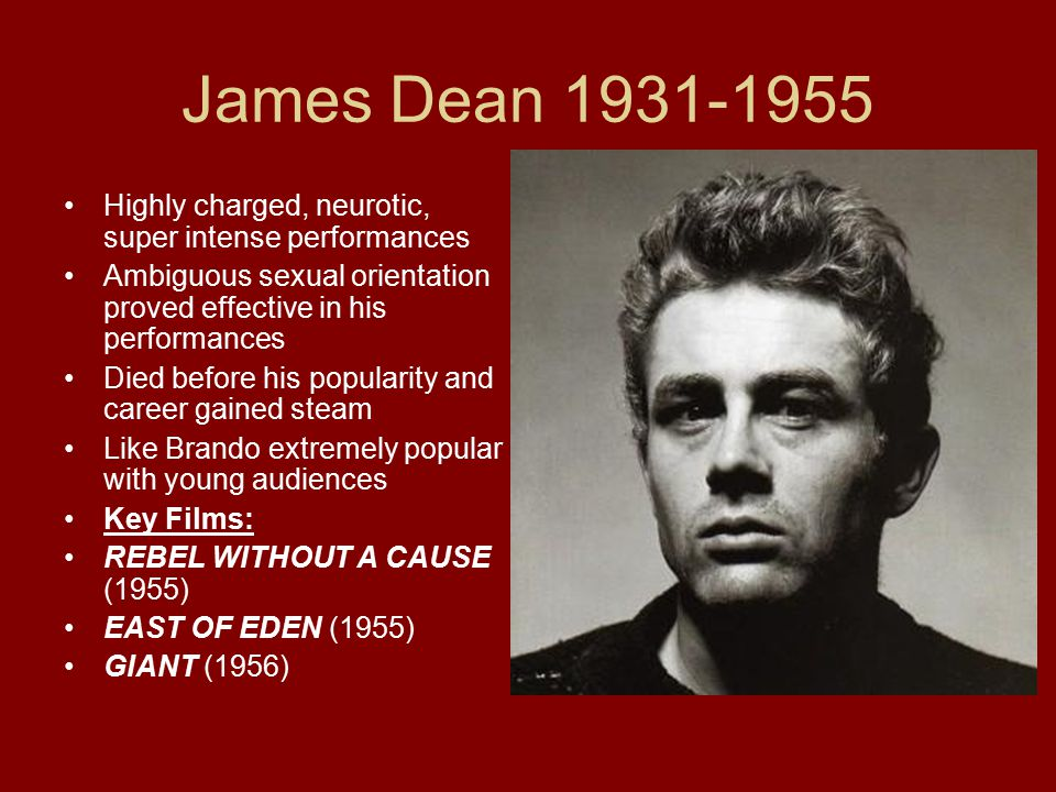 James Dean 1931-1955 Highly charged, neurotic, super intense performances Ambiguous sexual orientation proved effective in his performances Died befor