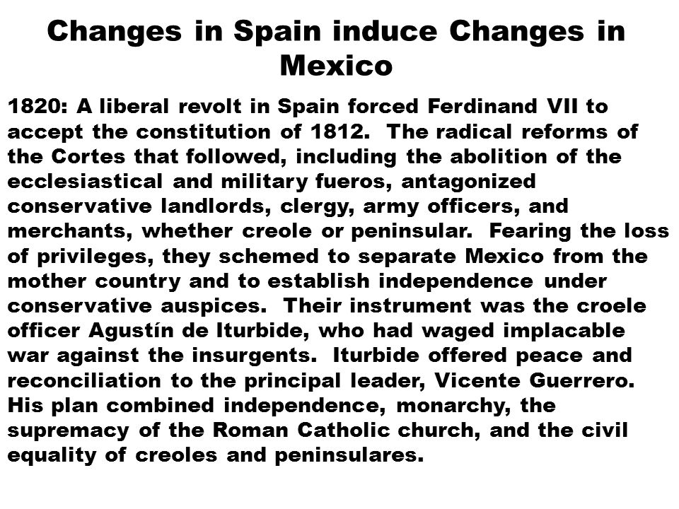 Changes in Spain induce Changes in Mexico 1820: A liberal revolt in Spain forced Ferdinand VII to accept the constitution of 1812. The radical reforms