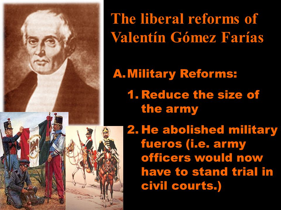 The liberal reforms of Valentín Gómez Farías A.Military Reforms: 1.Reduce the size of the army 2.He abolished military fueros (i.e. army officers woul
