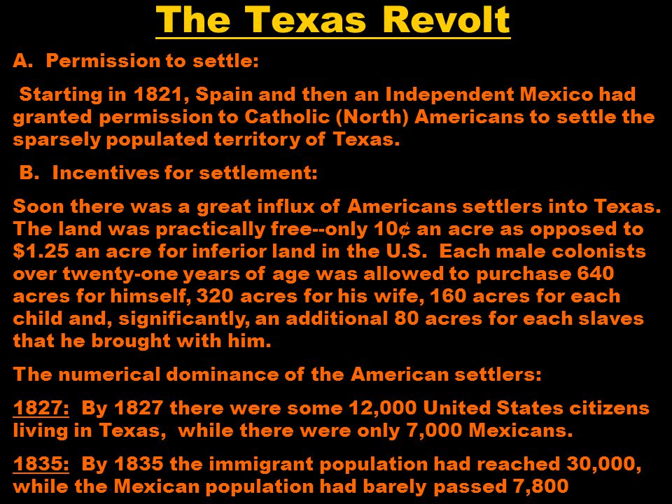 The Texas Revolt A. Permission to settle: Starting in 1821, Spain and then an Independent Mexico had granted permission to Catholic (North) Americans