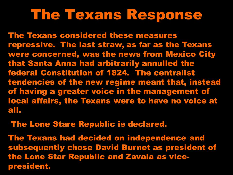 The Texans Response The Texans considered these measures repressive. The last straw, as far as the Texans were concerned, was the news from Mexico Cit