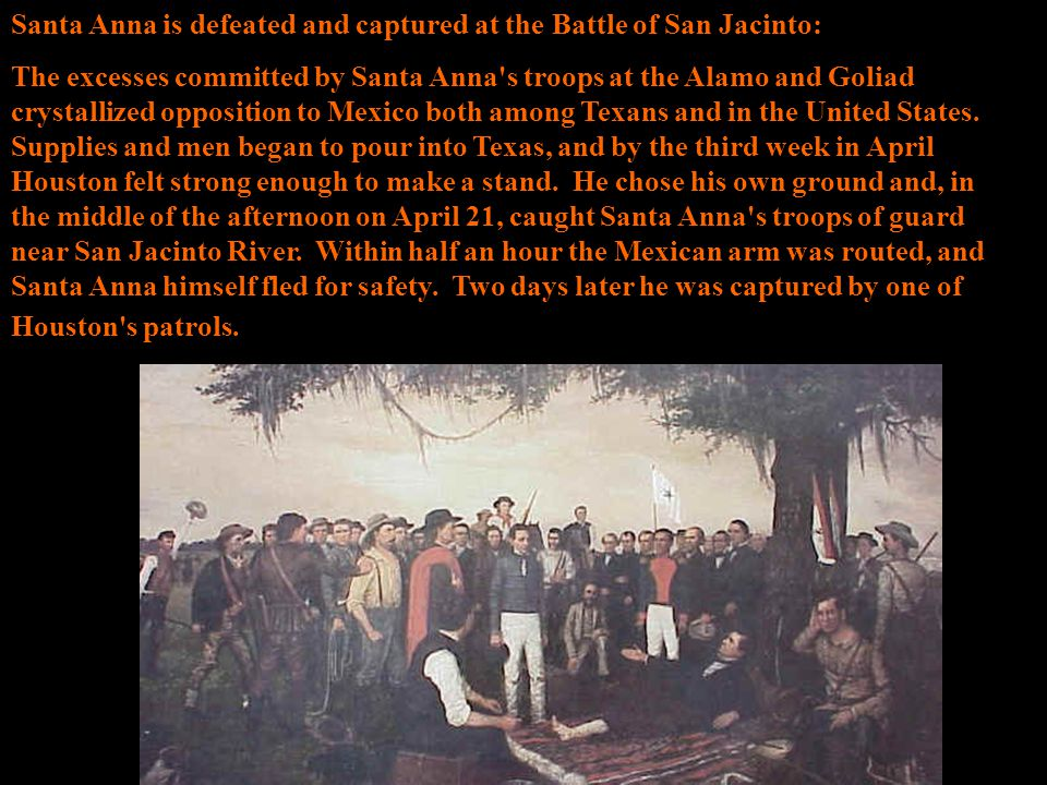Santa Anna is defeated and captured at the Battle of San Jacinto: The excesses committed by Santa Anna's troops at the Alamo and Goliad crystallized o