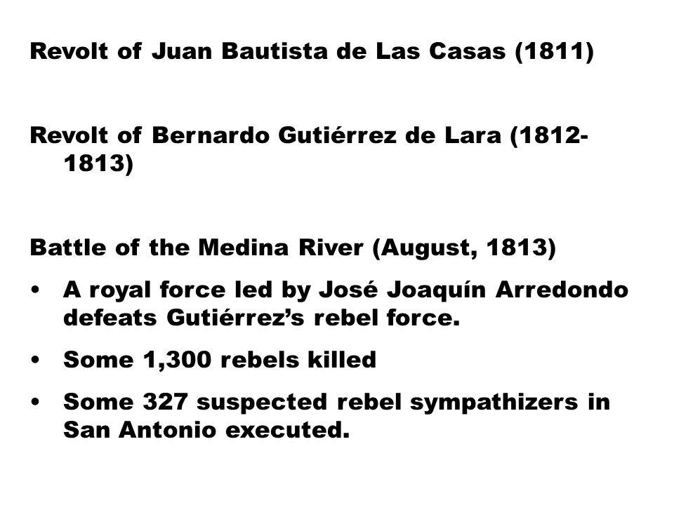 Revolt of Juan Bautista de Las Casas (1811) Revolt of Bernardo Gutiérrez de Lara (1812- 1813) Battle of the Medina River (August, 1813) A royal force led by José Joaquín Arredondo defeats Gutiérrez's rebel force.