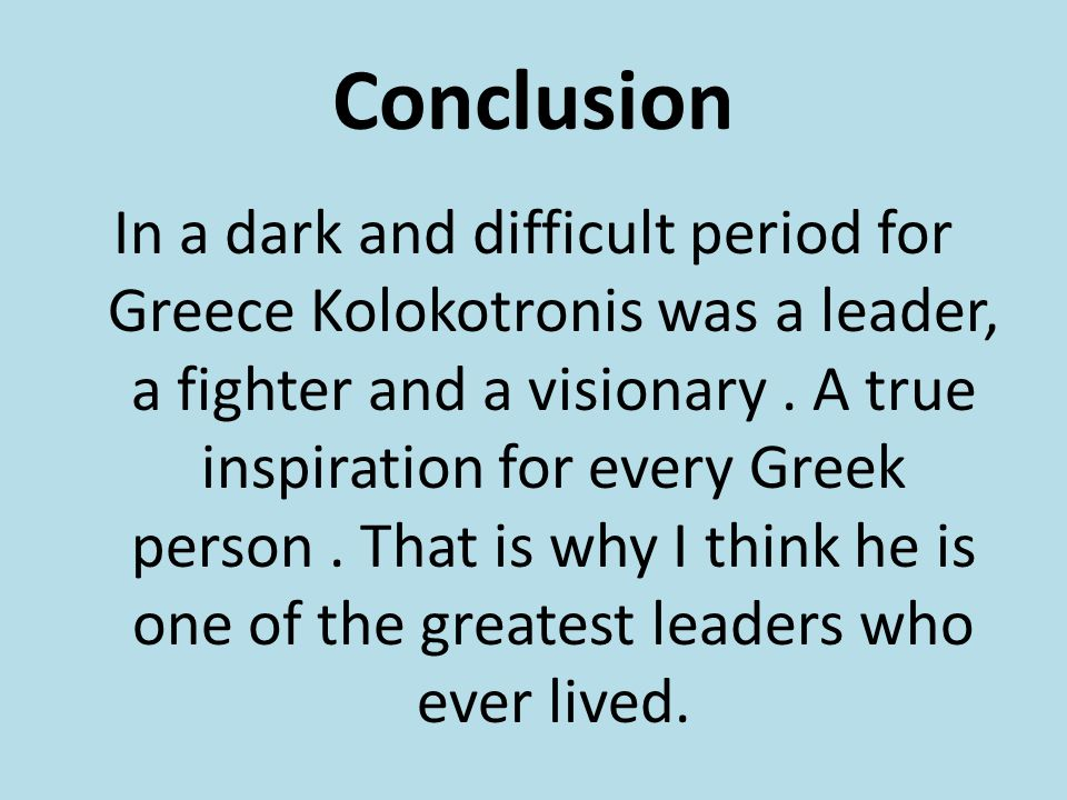 Conclusion In a dark and difficult period for Greece Kolokotronis was a leader, a fighter and a visionary.