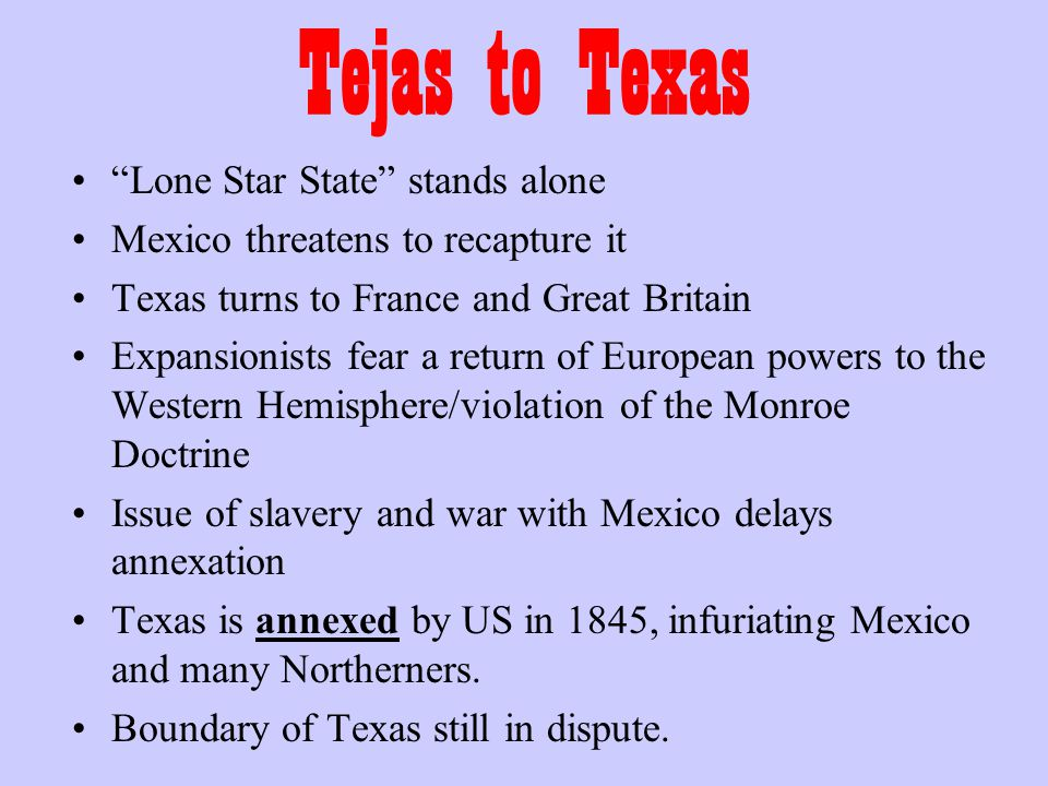 Tejas to Texas Lone Star State stands alone Mexico threatens to recapture it Texas turns to France and Great Britain Expansionists fear a return of European powers to the Western Hemisphere/violation of the Monroe Doctrine Issue of slavery and war with Mexico delays annexation Texas is annexed by US in 1845, infuriating Mexico and many Northerners.