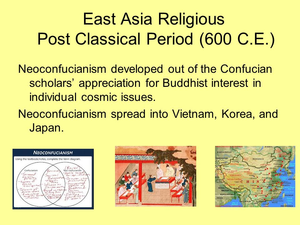 East Asia Religious Post Classical Period (600 C.E.) Neoconfucianism developed out of the Confucian scholars' appreciation for Buddhist interest in in