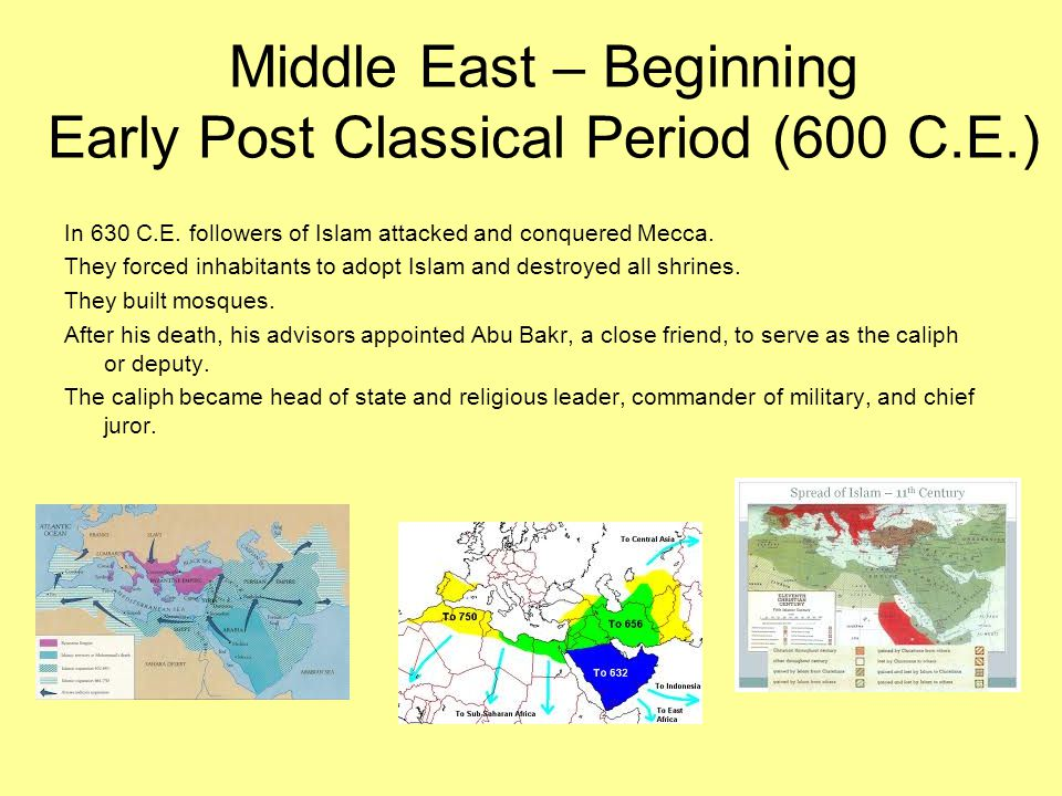 Middle East – Beginning Early Post Classical Period (600 C.E.) In 630 C.E. followers of Islam attacked and conquered Mecca. They forced inhabitants to