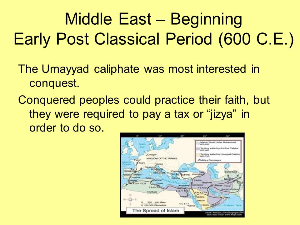 Middle East – Beginning Early Post Classical Period (600 C.E.) The Umayyad caliphate was most interested in conquest. Conquered peoples could practice