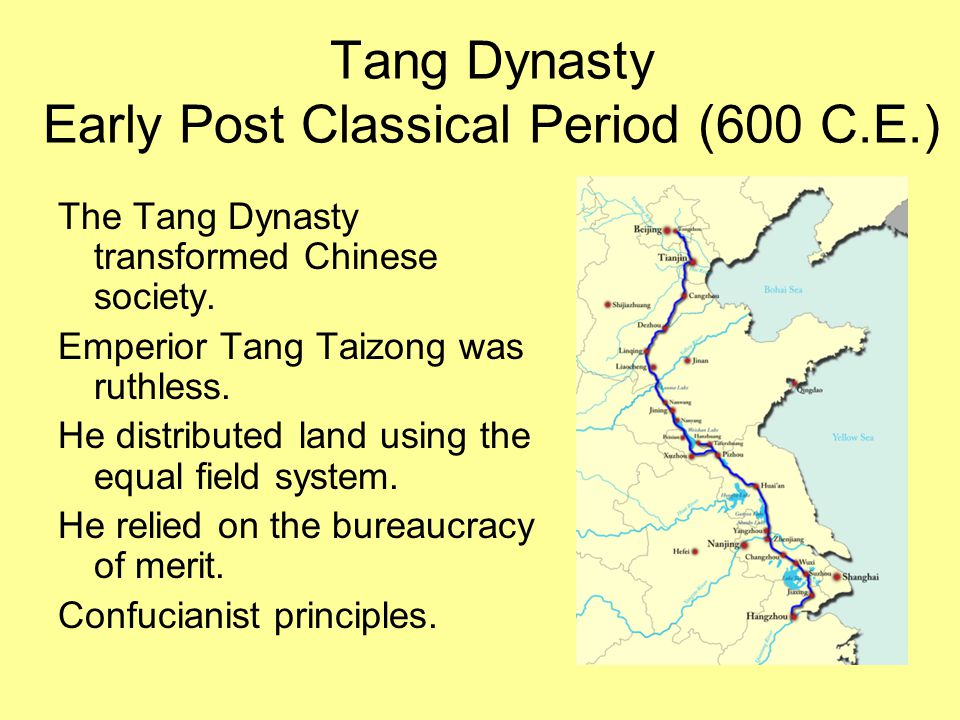 Tang Dynasty Early Post Classical Period (600 C.E.) The Tang Dynasty transformed Chinese society. Emperior Tang Taizong was ruthless. He distributed l