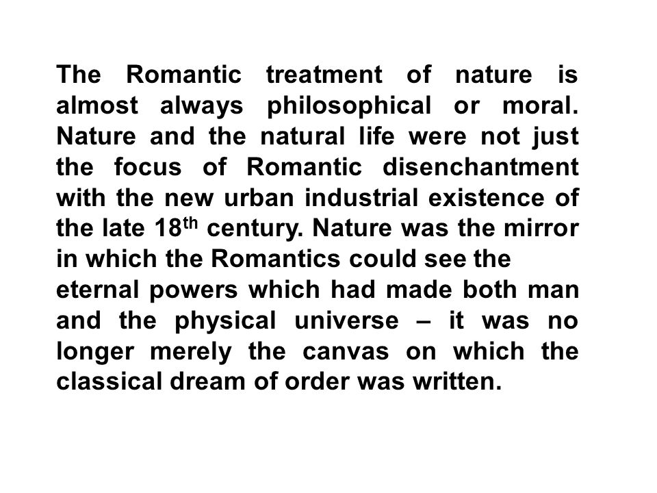 The Romantic treatment of nature is almost always philosophical or moral. Nature and the natural life were not just the focus of Romantic disenchantme