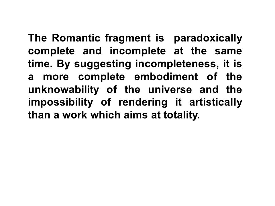 The Romantic fragment is paradoxically complete and incomplete at the same time. By suggesting incompleteness, it is a more complete embodiment of the