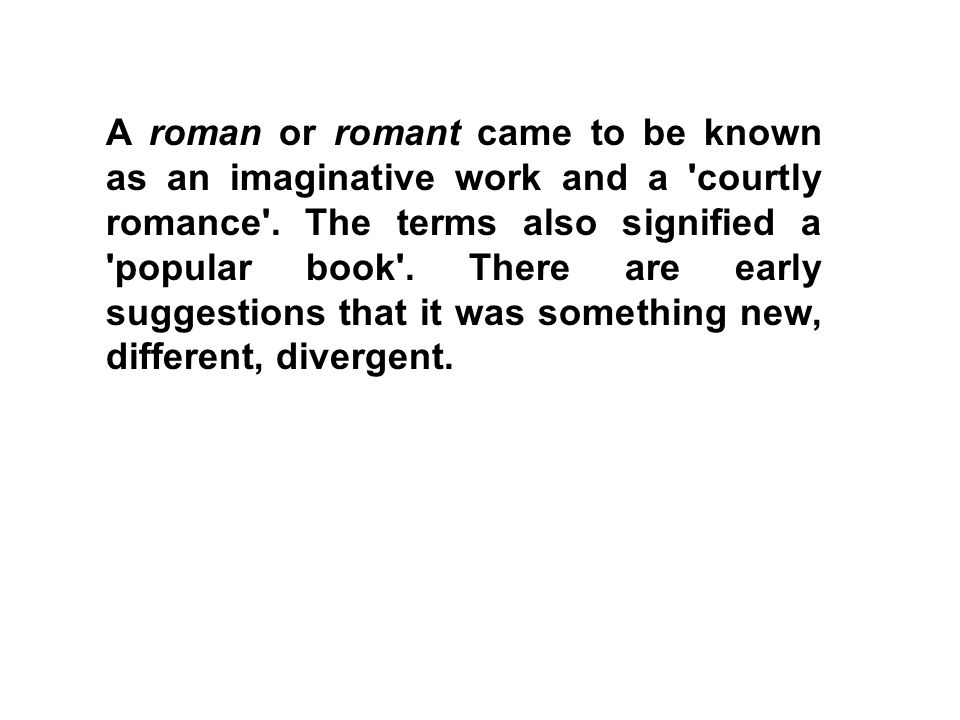 A roman or romant came to be known as an imaginative work and a 'courtly romance'. The terms also signified a 'popular book'. There are early suggesti