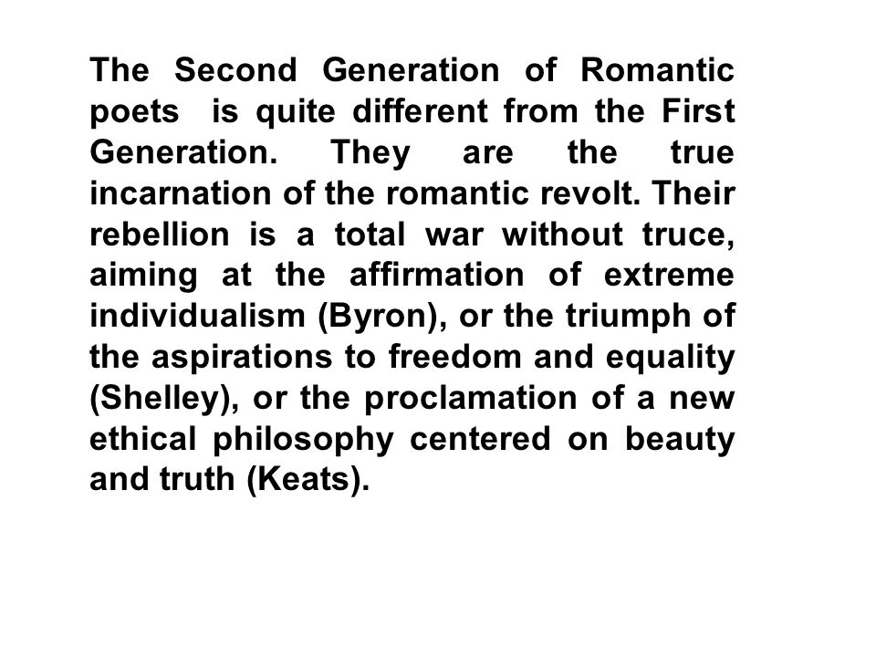 The Second Generation of Romantic poets is quite different from the First Generation. They are the true incarnation of the romantic revolt. Their rebe