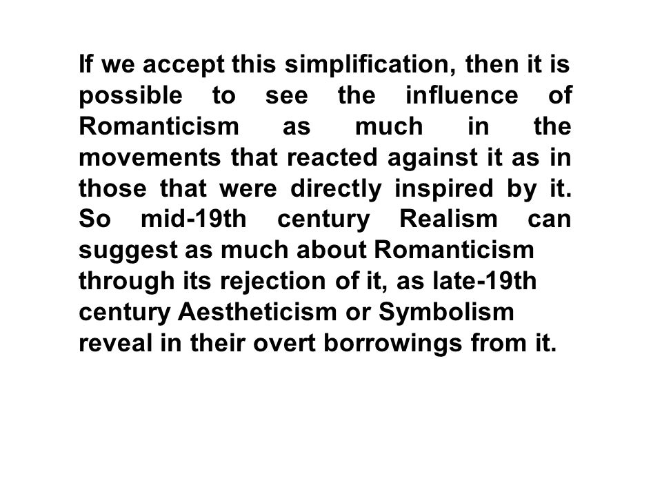 If we accept this simplification, then it is possible to see the influence of Romanticism as much in the movements that reacted against it as in those