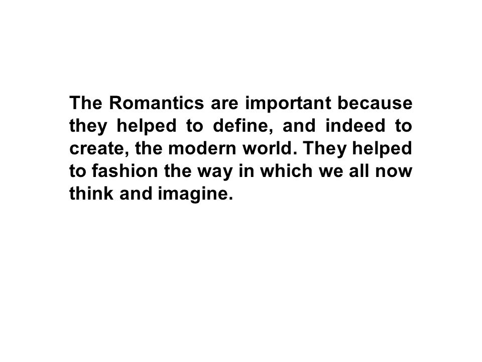 The Romantics are important because they helped to define, and indeed to create, the modern world. They helped to fashion the way in which we all now
