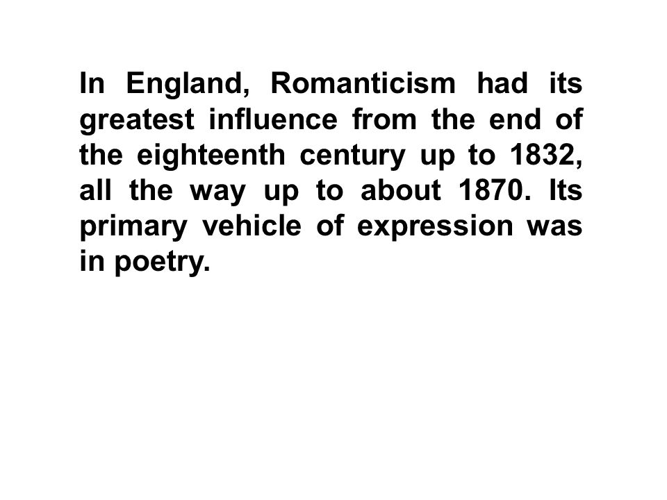 In England, Romanticism had its greatest influence from the end of the eighteenth century up to 1832, all the way up to about 1870. Its primary vehicl