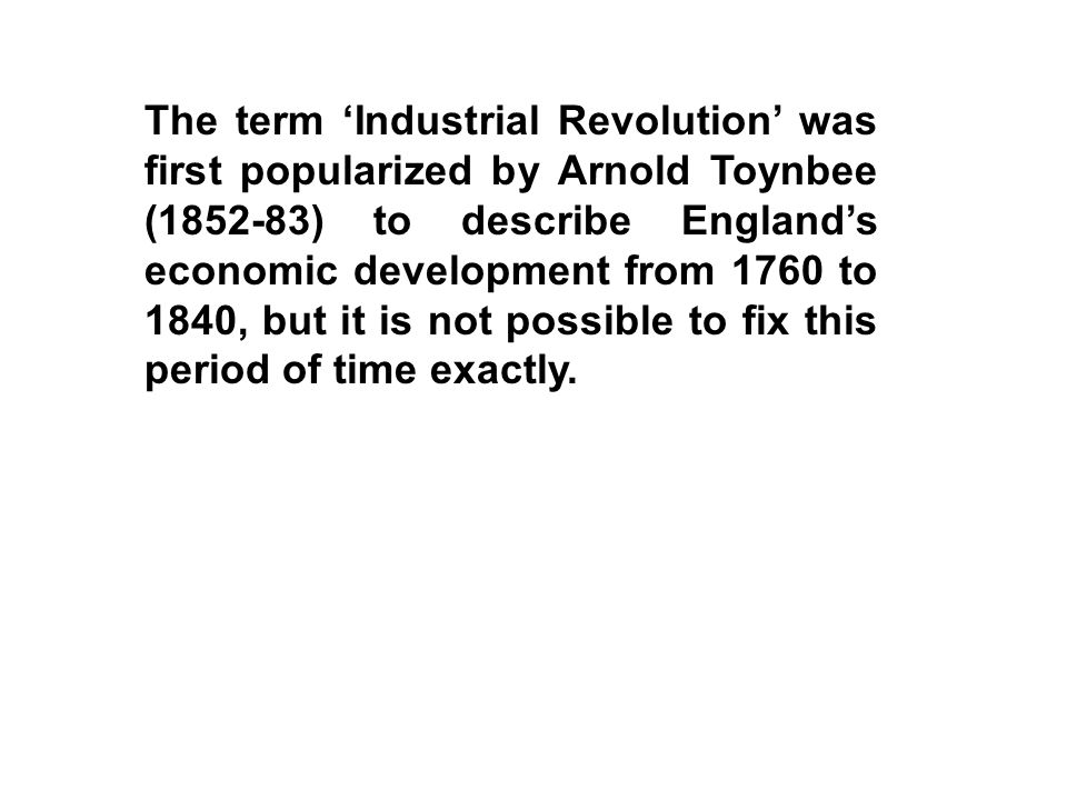 The term 'Industrial Revolution' was first popularized by Arnold Toynbee (1852-83) to describe England's economic development from 1760 to 1840, but i
