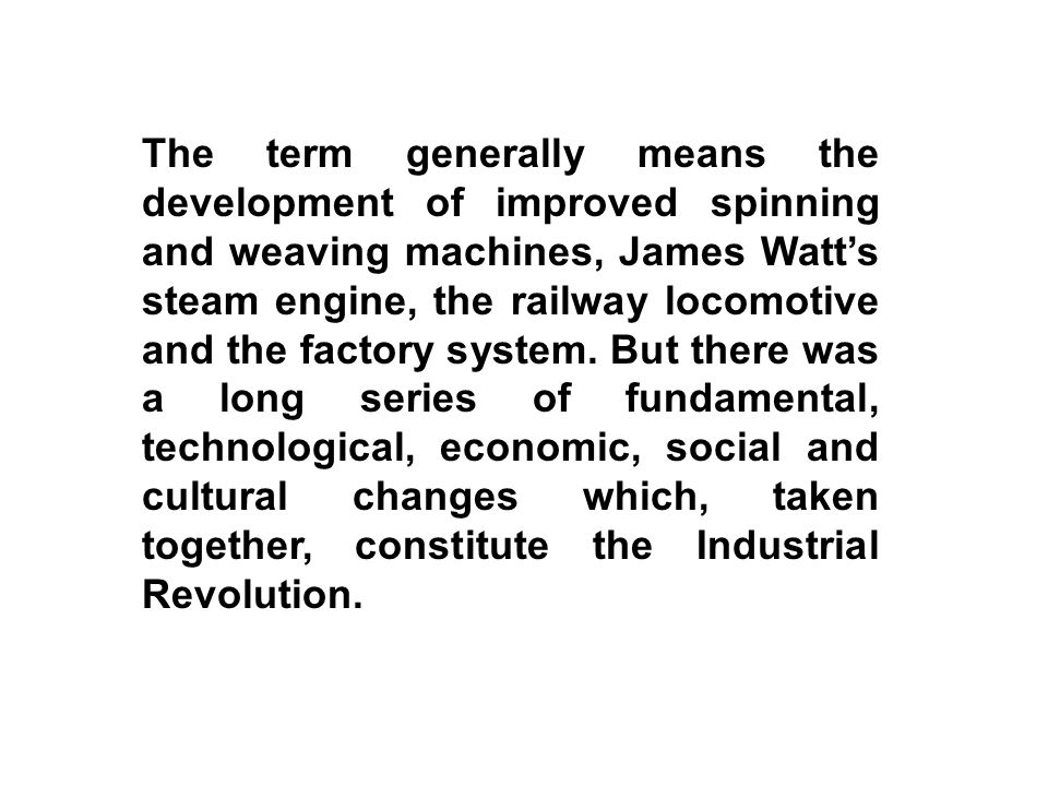 The term generally means the development of improved spinning and weaving machines, James Watt's steam engine, the railway locomotive and the factory