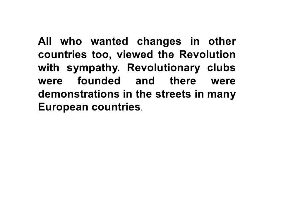 All who wanted changes in other countries too, viewed the Revolution with sympathy. Revolutionary clubs were founded and there were demonstrations in
