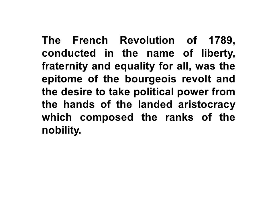 The French Revolution of 1789, conducted in the name of liberty, fraternity and equality for all, was the epitome of the bourgeois revolt and the desi