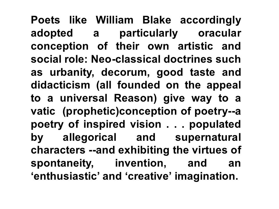Poets like William Blake accordingly adopted a particularly oracular conception of their own artistic and social role: Neo-classical doctrines such as