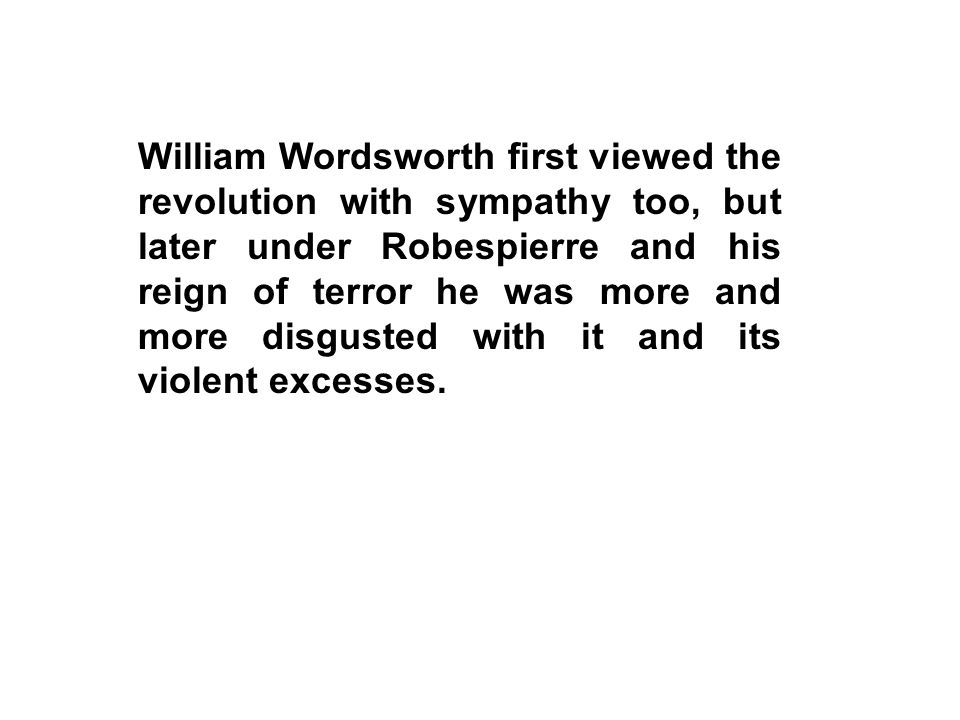 William Wordsworth first viewed the revolution with sympathy too, but later under Robespierre and his reign of terror he was more and more disgusted w