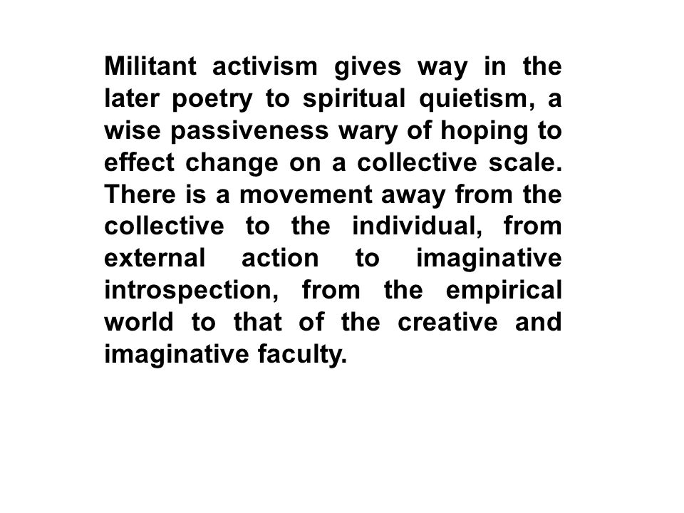 Militant activism gives way in the later poetry to spiritual quietism, a wise passiveness wary of hoping to effect change on a collective scale. There