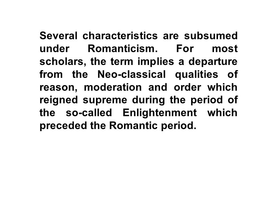 Several characteristics are subsumed under Romanticism. For most scholars, the term implies a departure from the Neo-classical qualities of reason, mo