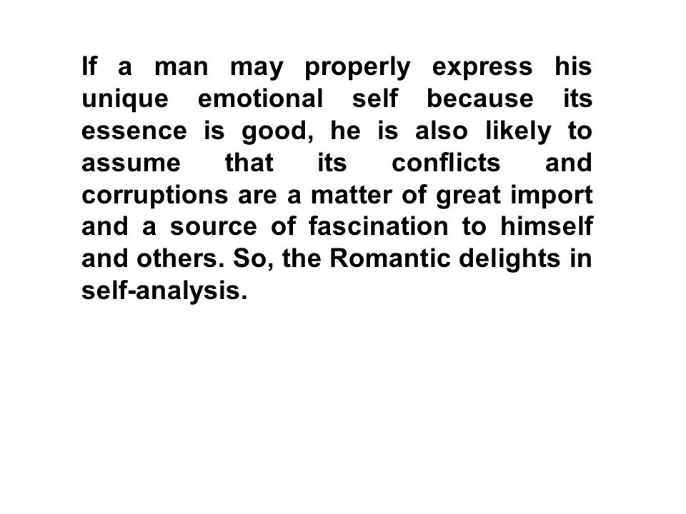 If a man may properly express his unique emotional self because its essence is good, he is also likely to assume that its conflicts and corruptions ar
