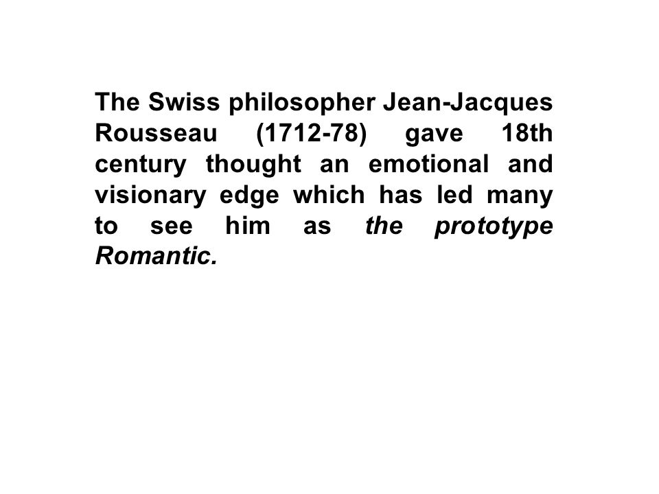 The Swiss philosopher Jean-Jacques Rousseau (1712-78) gave 18th century thought an emotional and visionary edge which has led many to see him as the p