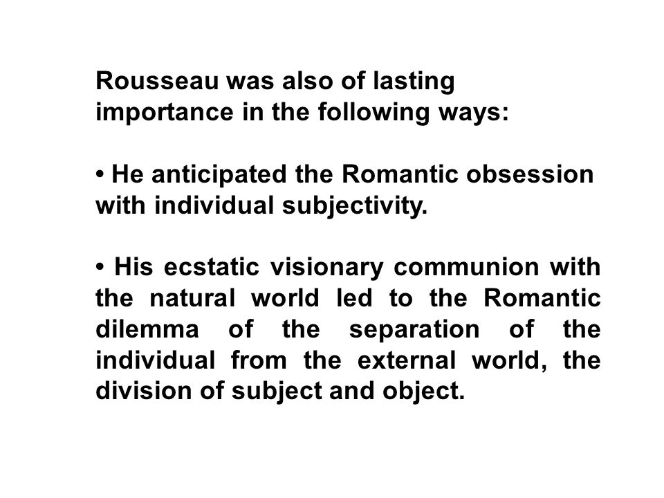 Rousseau was also of lasting importance in the following ways: He anticipated the Romantic obsession with individual subjectivity. His ecstatic vision