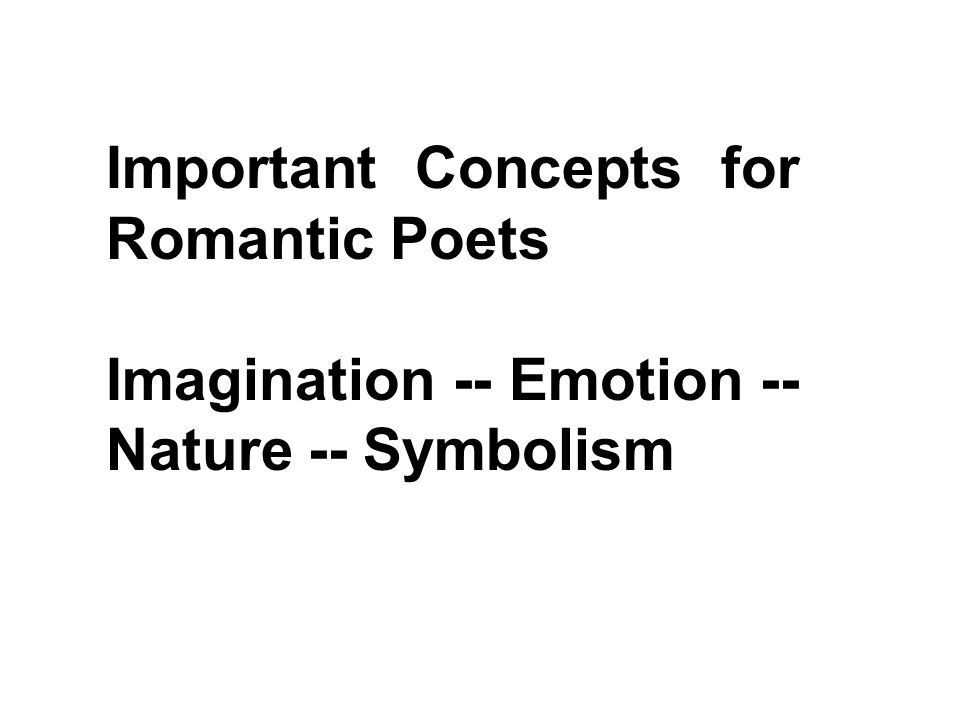 Important Concepts for Romantic Poets Imagination -- Emotion -- Nature -- Symbolism