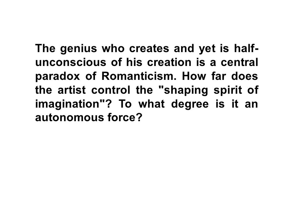 The genius who creates and yet is half- unconscious of his creation is a central paradox of Romanticism. How far does the artist control the