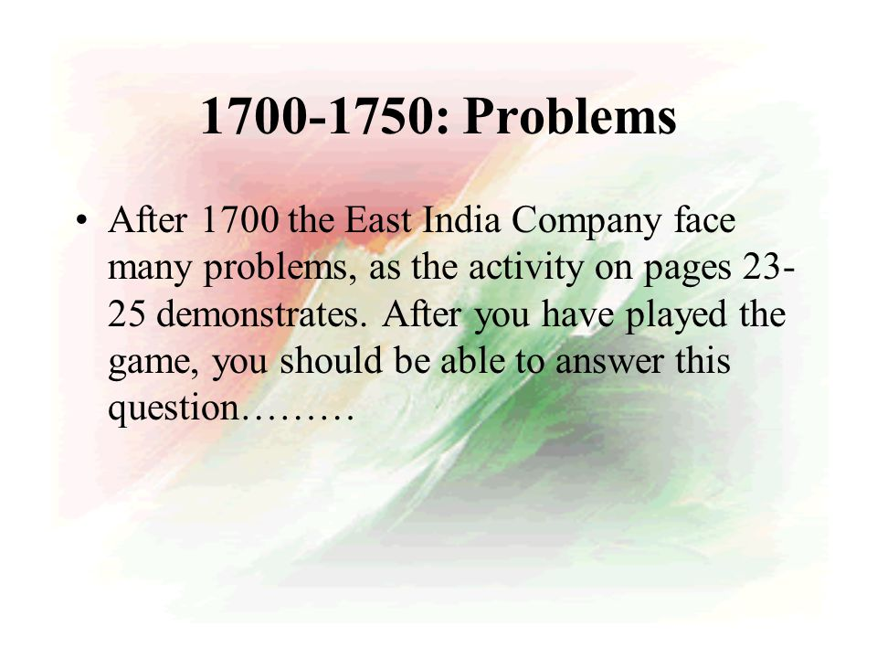 1700-1750: Problems After 1700 the East India Company face many problems, as the activity on pages 23- 25 demonstrates.