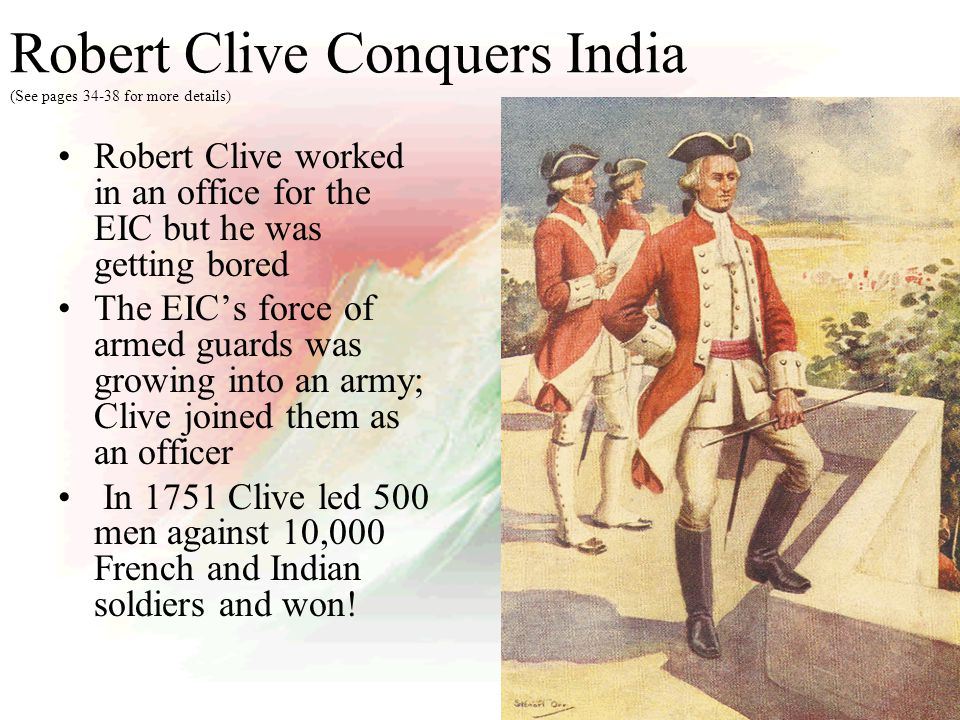 Clive led the EIC's army to victory many more times, forcing the French out and making the East India Company very powerful – it wasn't the British government taking over India – it was a British business!